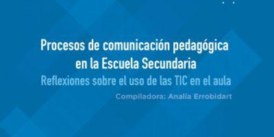 Procesos de comunicación pedagógica en la Escuela Secundaria : reflexiones sobre el uso de las TIC en el aula / Analía Errobidart ... [et al.]